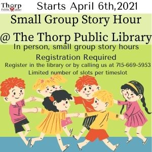 Small Group Story Hour @ the Thorp Public Library. In person small group story hours. Registration required. Register at the library or call us at 715-669-5953. Limited number of spots available.